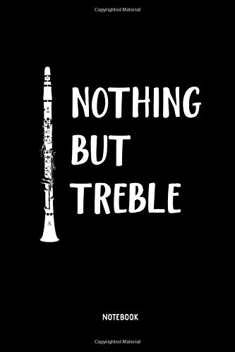 Nothing But Treble - Notebook: Lined Clarinet Notebook / Journal. Great Clarinet Accessories & Novelty Gift Idea for all Clarinetists & Clarinet Lover.