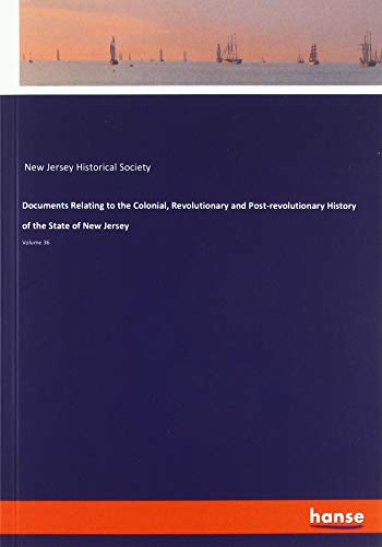 Documents Relating to the Colonial, Revolutionary and Post-revolutionary History of the State of New Jersey: Volume 36