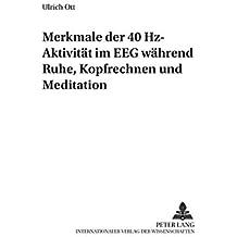 Merkmale der 40 Hz-Aktivität im EEG während Ruhe, Kopfrechnen und Meditation (Schriften zur Meditation und Meditationsforschung)