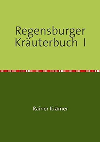 Regensburger Kräuterbuch I: Gesundheitsrezepte, Kräuterrezepte, Schönheitsrezepte aus der Römerdrogerie zu Regensburg
