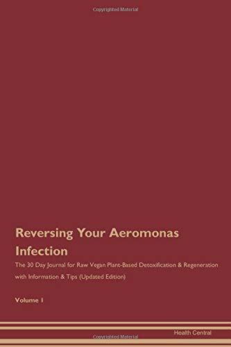 Reversing Your Aeromonas Infection: The 30 Day Journal for Raw Vegan Plant-Based Detoxification & Regeneration with Information & Tips (Updated Edition) Volume 1