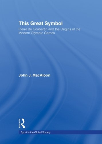 This Great Symbol: Pierre de Coubertin and the Origins of the Modern Olympic Games (Sport in the Global Society) (Pierre Coubertin De)