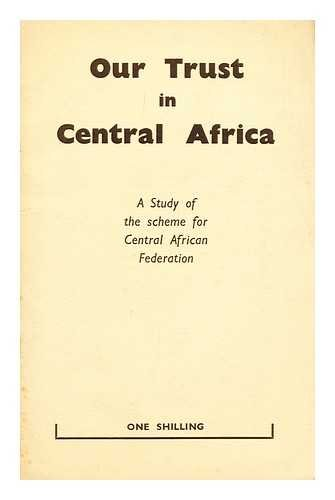 Our trust in Central Africa : the background to federation : an analysis of the federal scheme : memorial to the Prime Minister