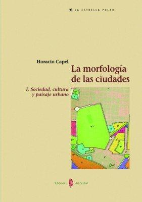 La morfología de las ciudades. Tomo I: Sociedad, cultura y paisaje urbano (La Estrella polar) por Horacio Capel