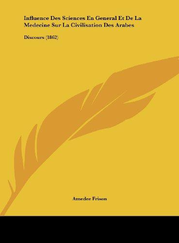 Influence Des Sciences En General Et de La Medecine Sur La Civilisation Des Arabes: Discours (1862)
