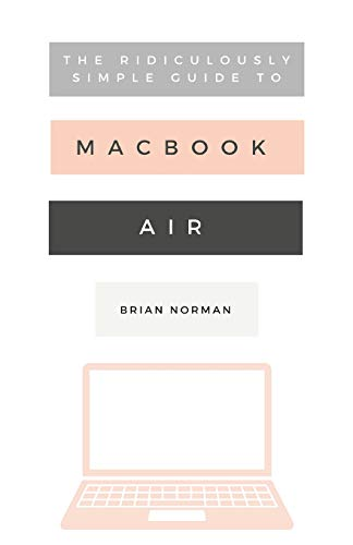 The Ridiculously Simple Guide to the New MacBook Air: A Practical Guide to Getting Started with the Next Generation of MacBook Air and MacOS Mojave (Version 10.14) (Ridiculously Simple Tech, Band 8) Consumer-systeme Macbook Air
