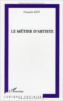 Le métier d'artiste : les transformations de la profession artistique face aux politiques de soutien à la création de Françoise Liot ( 2 mai 2004 )