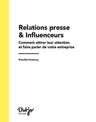 Relations presse & Influenceurs (Edition 2019-2020). Comment attirer leur attention et faire parler de votre entreprise par  Prescillia Fontenay