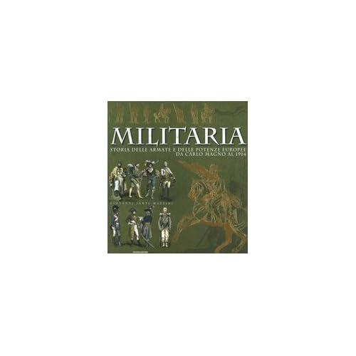 Militaria. Storia Delle Armate E Delle Potenze Europee Da Carlo Magno Al 1914. Ediz. Illustrata