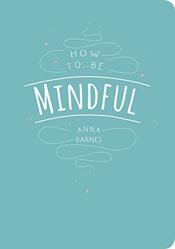How to Be Mindful por Anna Barnes