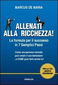 Allenati alla ricchezza! La formula per il successo in 7 semplici passi