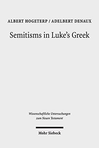 Semitisms in Luke's Greek: A Descriptive Analysis of Lexical and Syntactical Domains of Semitic Language Influence in Luke's Gospel (Wissenschaftliche Untersuchungen zum Neuen Testament, Band 401)