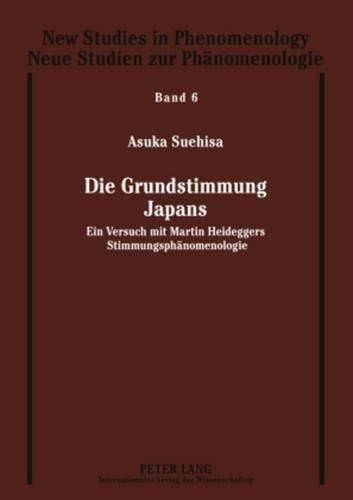 Die Grundstimmung Japans: Ein Versuch mit Martin Heideggers Stimmungsphänomenologie (New Studies in Phenomenology / Neue Studien zur Phänomenologie, Band 6)