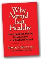 Why Normal Isn't Healthy: How to Find Heart, Meaning Passion & Humor on the Road Most Traveled by Bowen F. White M.D. (2004-08-02)