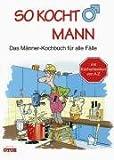 So kocht Mann. Das Männer-Kochbuch für alle Fälle