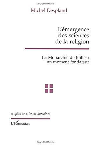 L'émergence des sciences de la religion: La Monarchie de Juillet : un moment fondateur par Michel Despland