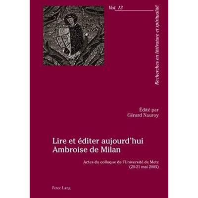 Lire Et Éditer Aujourd'hui Ambroise de Milan: Actes Du Colloque de l'Université de Metz (20-21 Mai 2005)