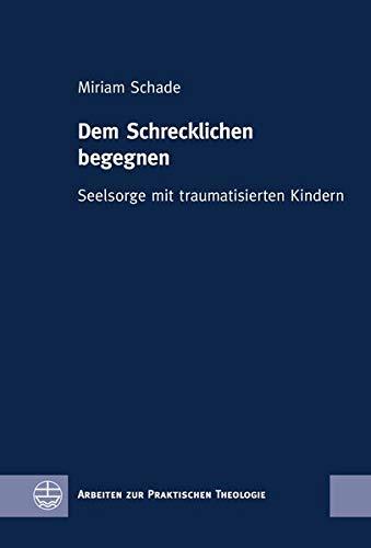 Dem Schrecklichen begegnen: Seelsorge mit traumatisierten Kindern (Arbeiten zur Praktischen Theologie (APrTh))
