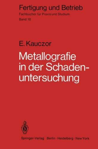Metallographie in der Schadenuntersuchung: Klärung der Ursachen von Bauteilschäden, Maßnahmen zu deren Vermeidung (Fertigung und Betrieb, Band 10)