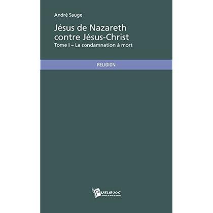 Jésus de Nazareth contre Jésus-Christ – Tome I: La condamnation à mort