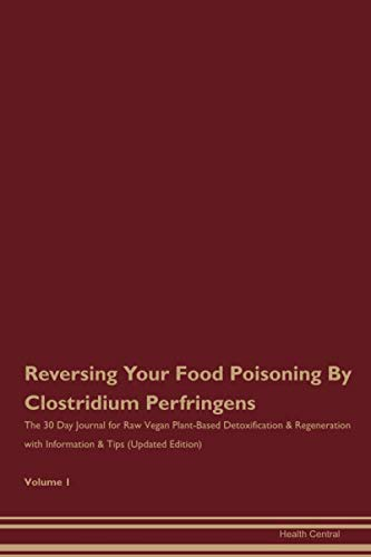 Reversing Your Food Poisoning By Clostridium Perfringens: The 30 Day Journal for Raw Vegan Plant-Based Detoxification & Regeneration with Information & Tips (Updated Edition) Volume 1
