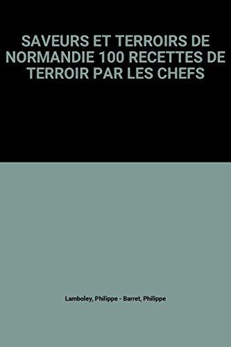 SAVEURS ET TERROIRS DE NORMANDIE 100 RECETTES DE TERROIR PAR LES CHEFS par Philippe Lamboley