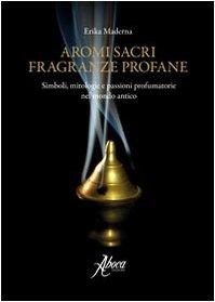 Aromi sacri fragranze profane. Simboli, mitologie, passioni profumatorie nel mondo antico