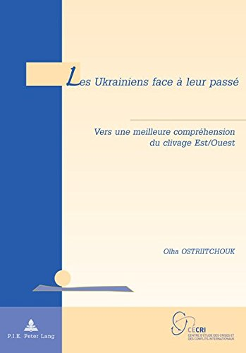 Les Ukrainiens Face a Leur Passe: Vers Une Meilleure Comprehension Du Clivage Est/Ouest (Geopolitique Et Resolution Des Conflits / Geopolitics and Co)