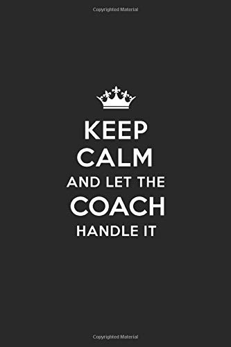 Keep Calm and Let the Coach Handle It: Blank Lined Coach Journal Notebook Diary as a Perfect Birthday,Appreciation day,Business,  Thanksgiving, or Christmas Gift for friends, coworkers and family.