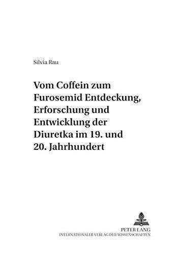 Vom Coffein zum Furosemid: - Entdeckung, Erforschung und Entwicklung der Diuretika im 19. und 20. Jahrhundert (Pharmaziehistorische Forschungen)