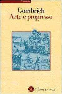Arte e progresso. Storia e influenza di un'idea. Ediz. illustrata