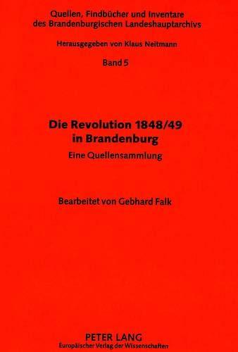 Die Revolution 1848/49 in Brandenburg: eine Quellensammlung (Quellen, Findbücher und Inventare des Brandenburgischen Landeshauptarchivs, Band 5)