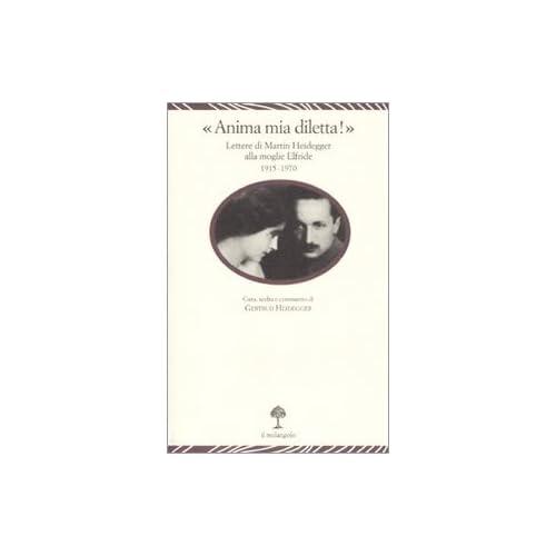 «Anima Mia, Diletta!». Lettere Di Martin Heidegger Alla Moglie Elfride (1915-1970)
