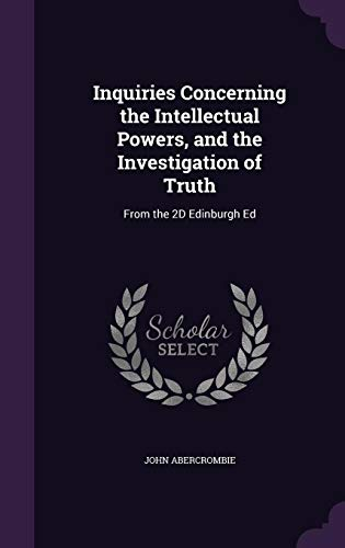 Inquiries Concerning the Intellectual Powers, and the Investigation of Truth: From the 2D Edinburgh Ed