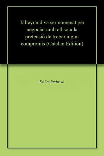 Talleyrand va ser nomenat per negociar amb ell sota la pretensió de trobar algun compromís (Catalan Edition) por Dáša Jindrová