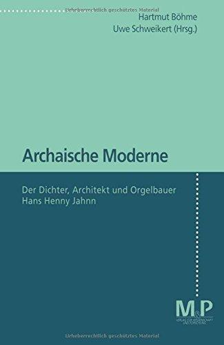 Archaische Moderne: Der Dichter, Architekt und Orgelbauer Hans Henny Jahnn