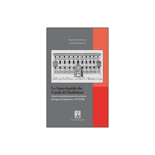 Lo Stato Feudale Dei Carafa Di Maddaloni. Genesi E Amministrazione Di Un Ducato Nel Regno Di Napoli (Sec. Xv-Xviii)