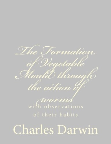 The Formation of Vegetable Mould through the action of worms: with observations of their habits by Charles Darwin (2013-05-28)