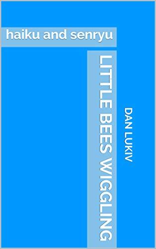 little bees wiggling: haiku and senryu (English Edition)