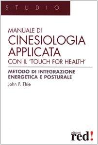 Manuale di cinesiologia applicata con il Touch for health. Ediz. illustrata