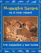 Momentos tiernos en el reino animal/ Tender Moments in the Animal Kingdom: Los Animales Y Sus Bebes (Momentos En El Reino Animal, 1)