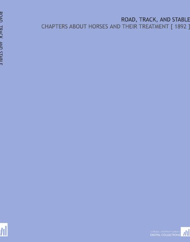 Road, Track, and Stable: Chapters About Horses and Their Treatment [ 1892 ] por Henry Childs Merwin