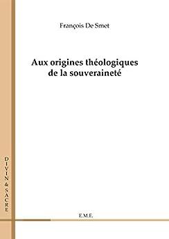 Aux origines théologiques de la souveraineté: Essai sur les sciences sociales et politiques (Divin et Sacré) par [De Smet, François]