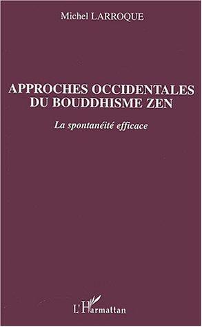 Approches occidentales du bouddhisme zen : La spontanéité efficace par  Michel Larroque