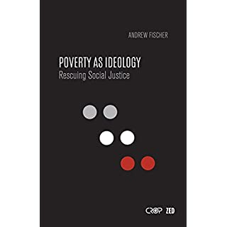 Poverty as Ideology: Rescuing Social Justice from Global Development Agendas (International Studies in Poverty Research)