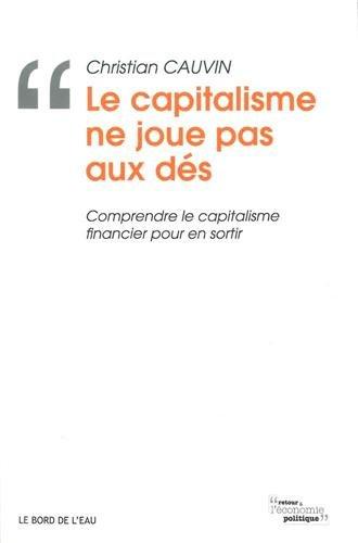 Le capitalisme ne joue pas aux dés : Comprendre le capitalisme financier pour en sortir