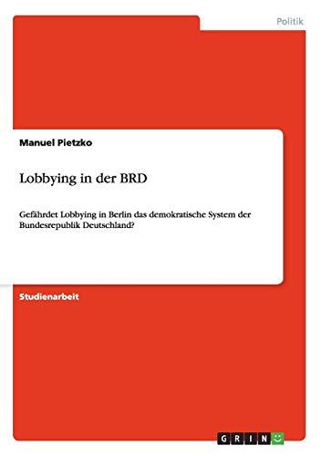 Lobbying in der BRD: Gefährdet Lobbying in Berlin das demokratische System der Bundesrepublik Deutschland?