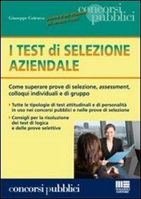 I test di selezione aziendale. Come superare prove di selezione, assessment, colloqui individuali e di gruppo