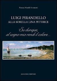 Luigi Pirandello alla sorella Lina pittrice. Su dunque, al sogno mio rendi il colore... (Opere varie) por Renata Marsili Antonetti