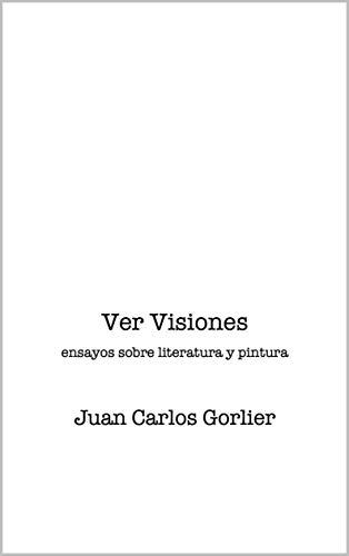 ver visiones: ensayos sobre literatura y pintura por Juan Gorlier